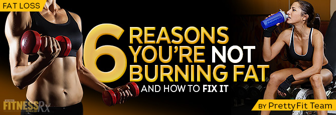 6 Reasons You're Not Burning Fat