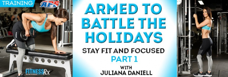 Armed to Battle the Holidays - Stay Fit and Focused With Juliana Daniell Part I