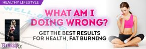 What Am I Doing Wrong? - Get the Best Results for Health, Fat Burning
